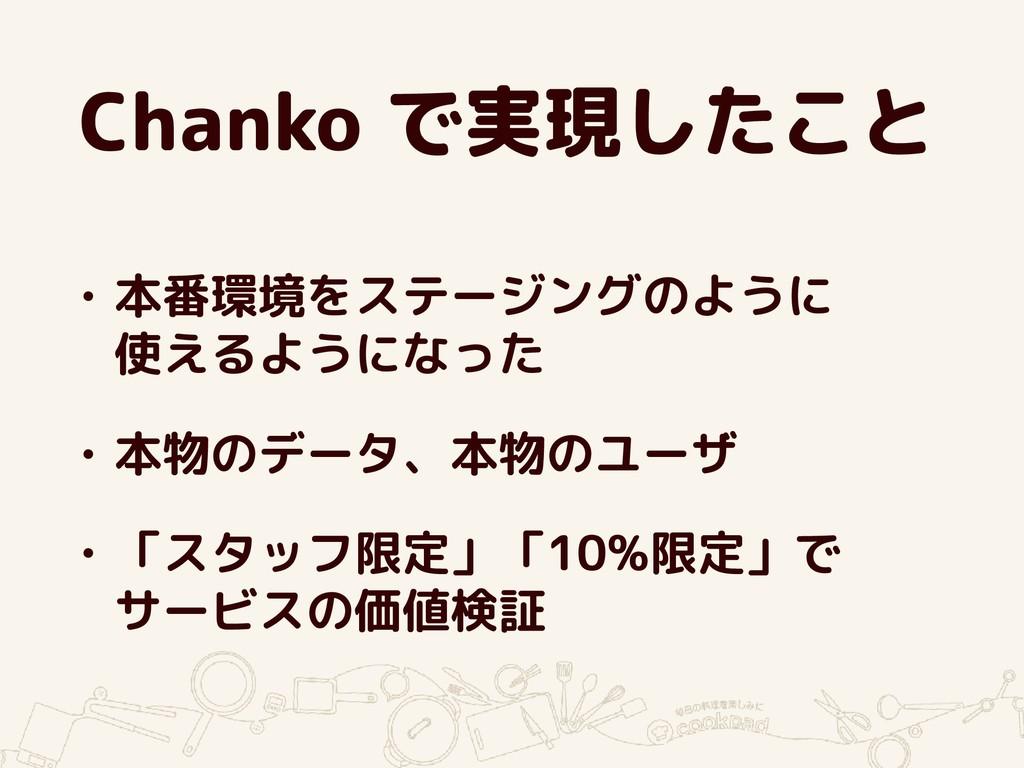 Chanko で実現したこと • 本番環境をステージングのように 使えるようになった • 本...