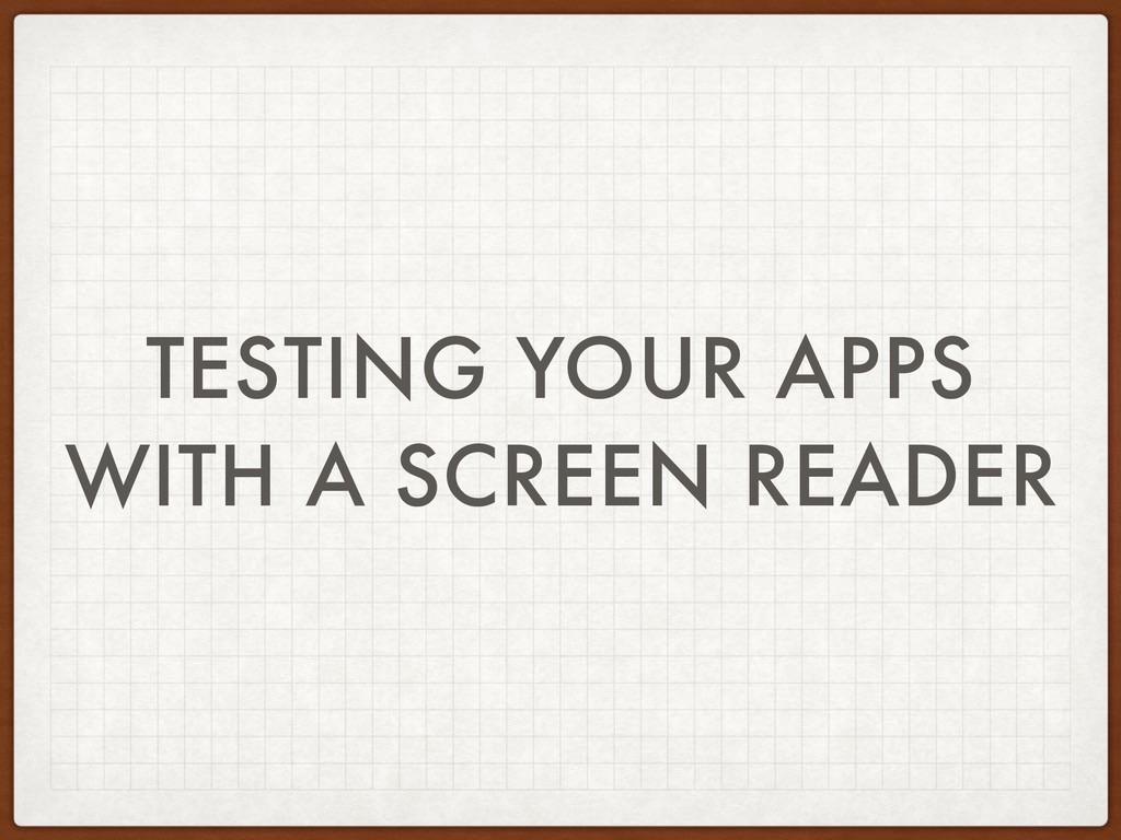 TESTING YOUR APPS WITH A SCREEN READER