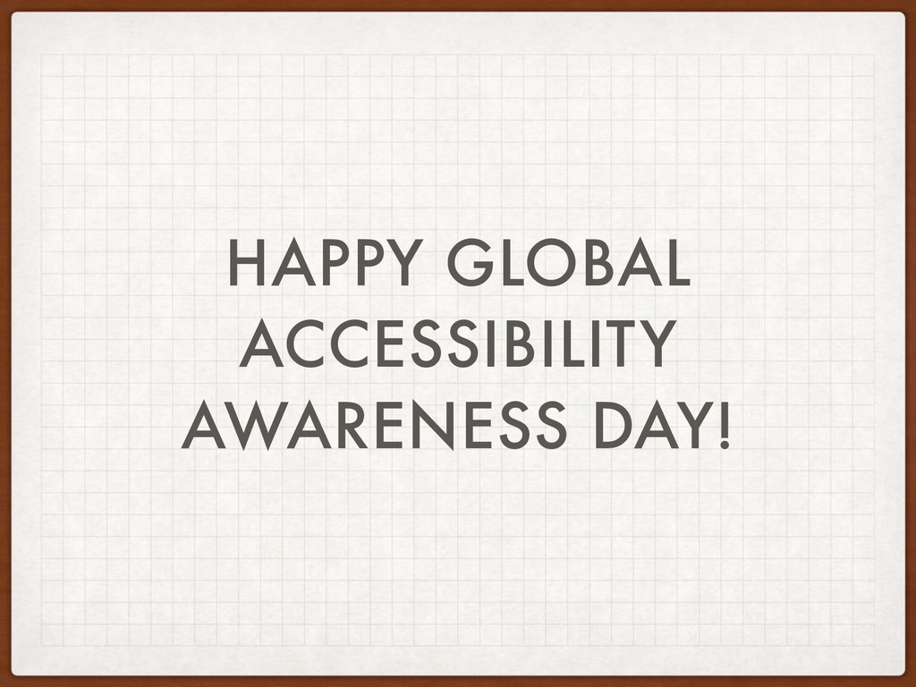 HAPPY GLOBAL ACCESSIBILITY AWARENESS DAY!