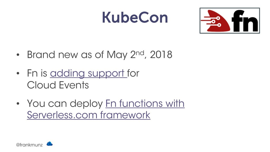 KubeCon • Brand new as of May 2nd, 2018 • Fn is...