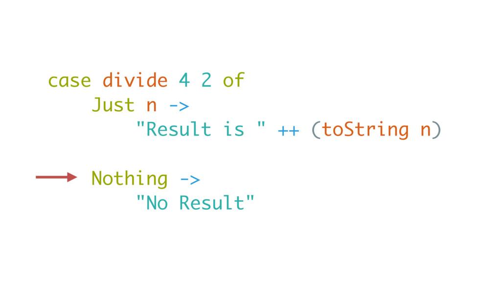 "case divide 4 2 of Just n -> ""Result is "" ++ (t..."