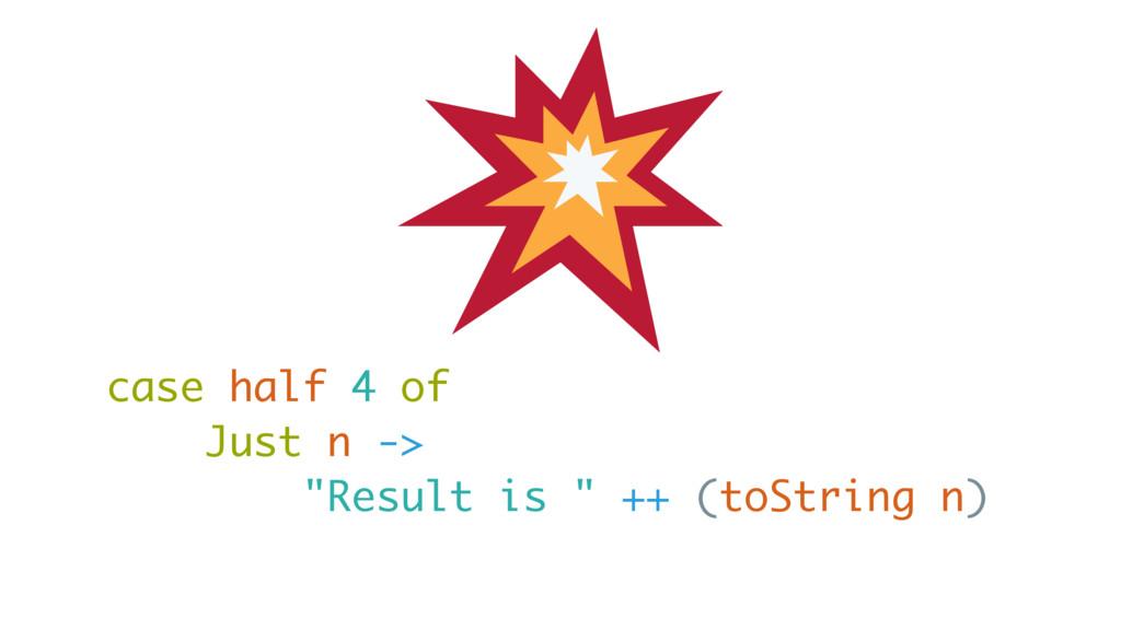 """case half 4 of Just n -> """"Result is """" ++ (toStr..."""