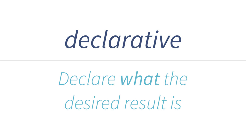 declarative Declare what the desired result is
