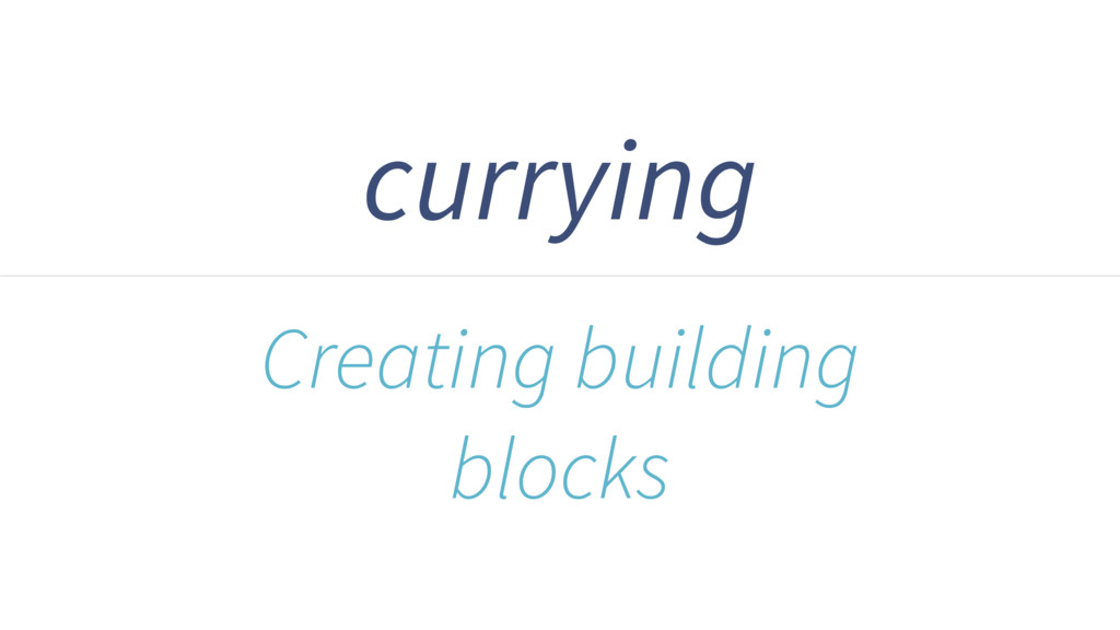 currying Creating building blocks