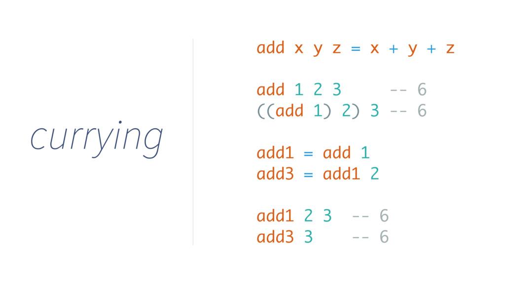 currying add x y z = x + y + z add 1 2 3 -- 6 (...