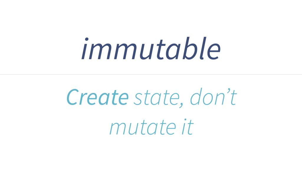 immutable Create state, don't mutate it