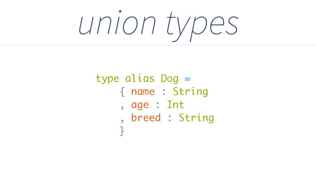 union types type alias Dog = { name : String , ...