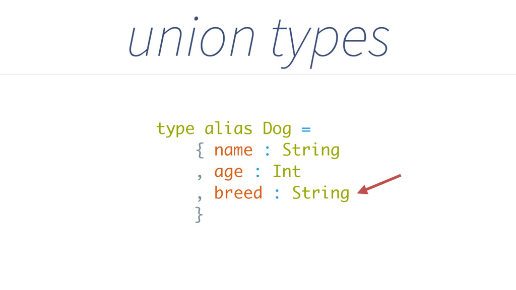 union types type alias Dog = { name : String , ...