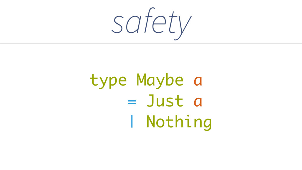 type Maybe a = Just a | Nothing safety
