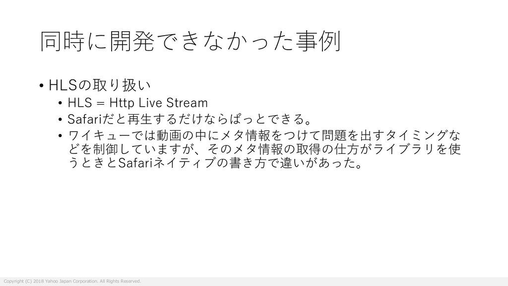 同時に開発できなかった事例 • HLSの取り扱い • HLS = Http Live Stre...