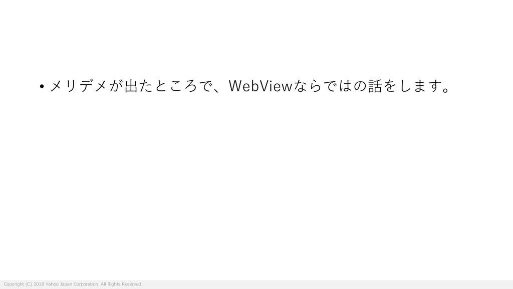 • メリデメが出たところで、WebViewならではの話をします。 Copyright (C) ...