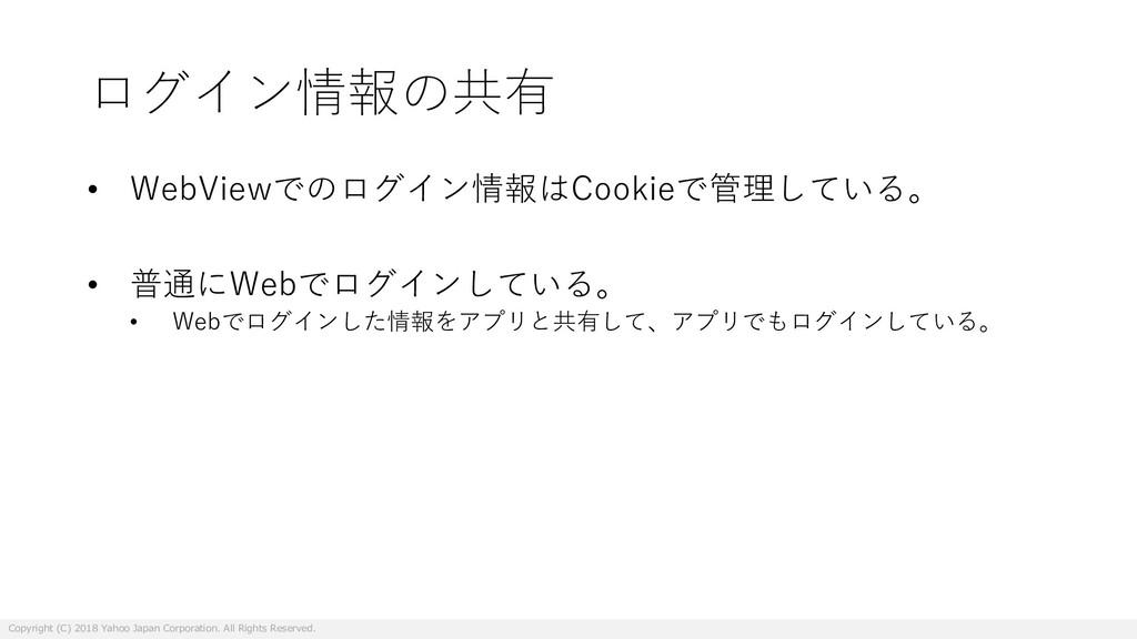 ログイン情報の共有 • WebViewでのログイン情報はCookieで管理している。 • 普通...