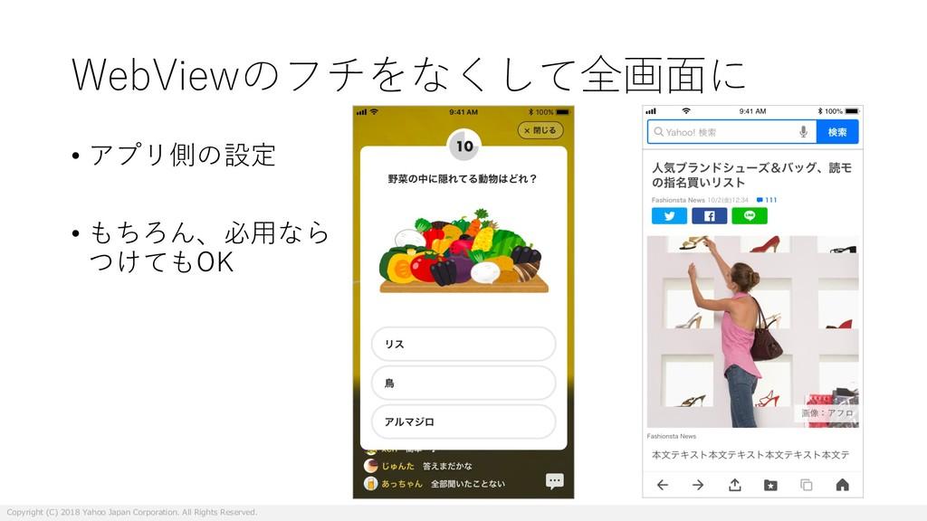 WebViewのフチをなくして全画⾯に • アプリ側の設定 • もちろん、必⽤なら つけてもO...
