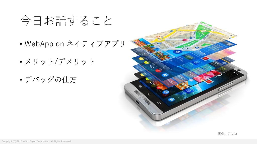 今⽇お話すること • WebApp on ネイティブアプリ • メリット/デメリット • デバ...