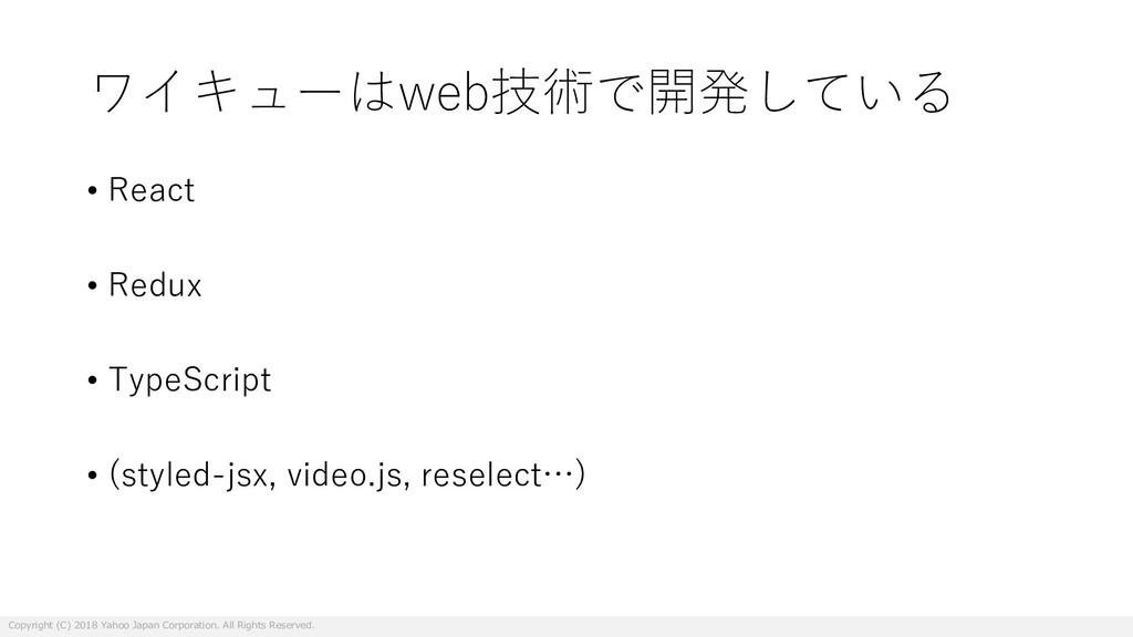 ワイキューはweb技術で開発している • React • Redux • TypeScript...
