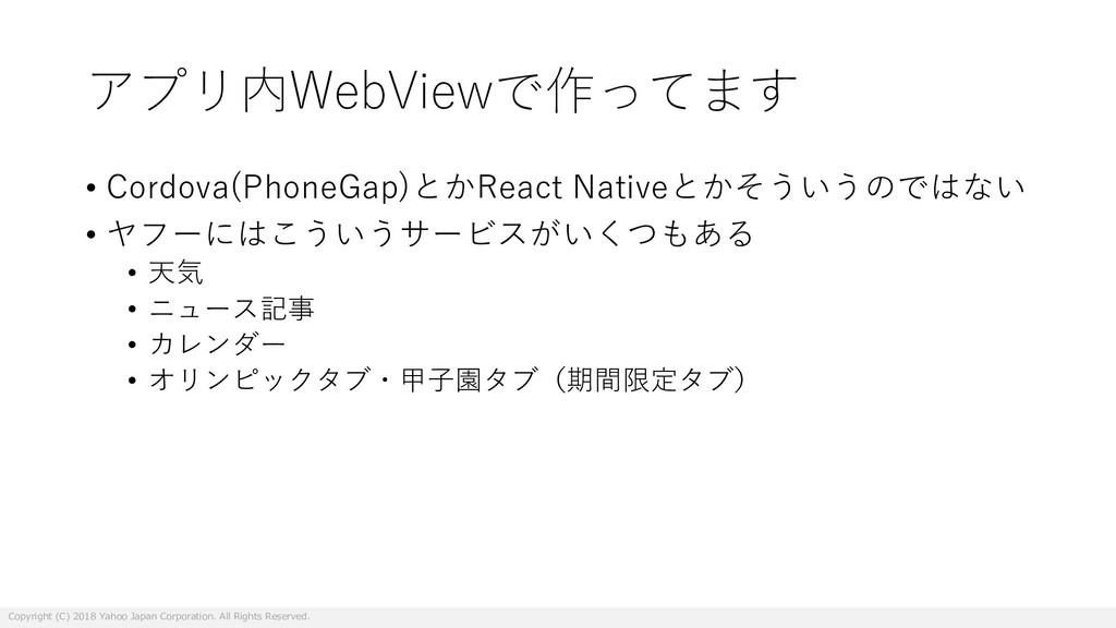 アプリ内WebViewで作ってます • Cordova(PhoneGap)とかReact Na...