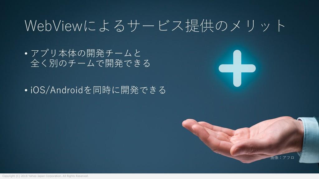 WebViewによるサービス提供のメリット • アプリ本体の開発チームと 全く別のチームで開発...