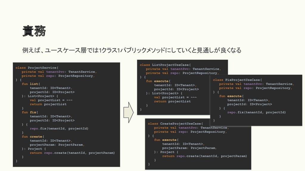責務 例えば、ユースケース層では1クラス1パブリックメソッドにしていくと見通しが良くなる cl...