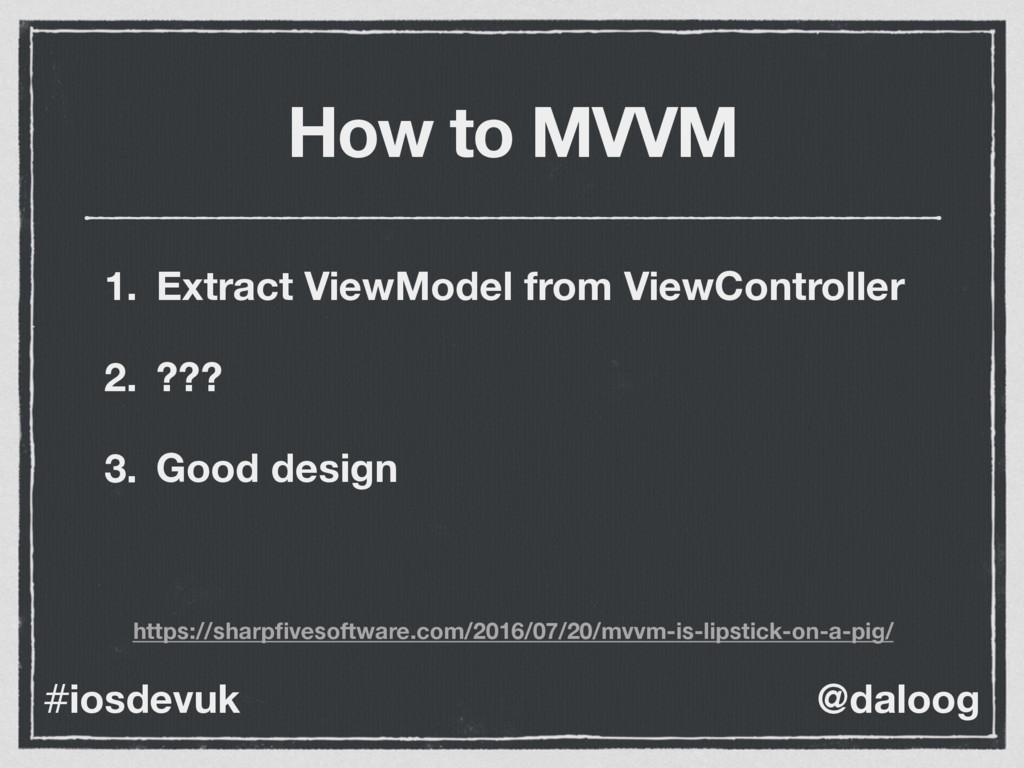 @daloog #iosdevuk How to MVVM 1. Extract ViewMo...