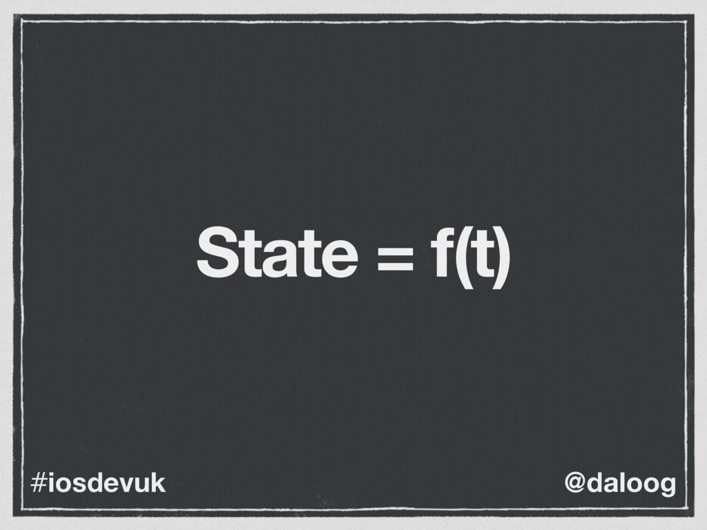 @daloog #iosdevuk State = f(t)
