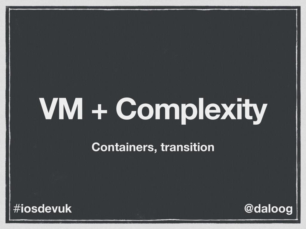 @daloog #iosdevuk VM + Complexity Containers, t...