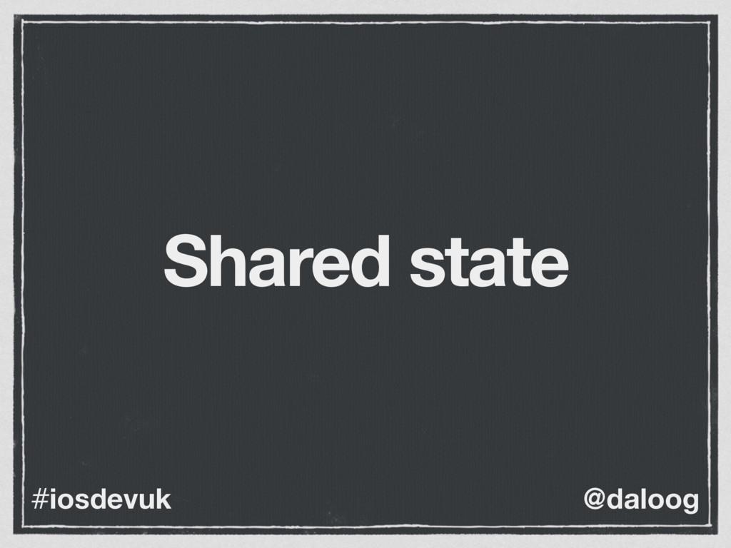 @daloog #iosdevuk Shared state