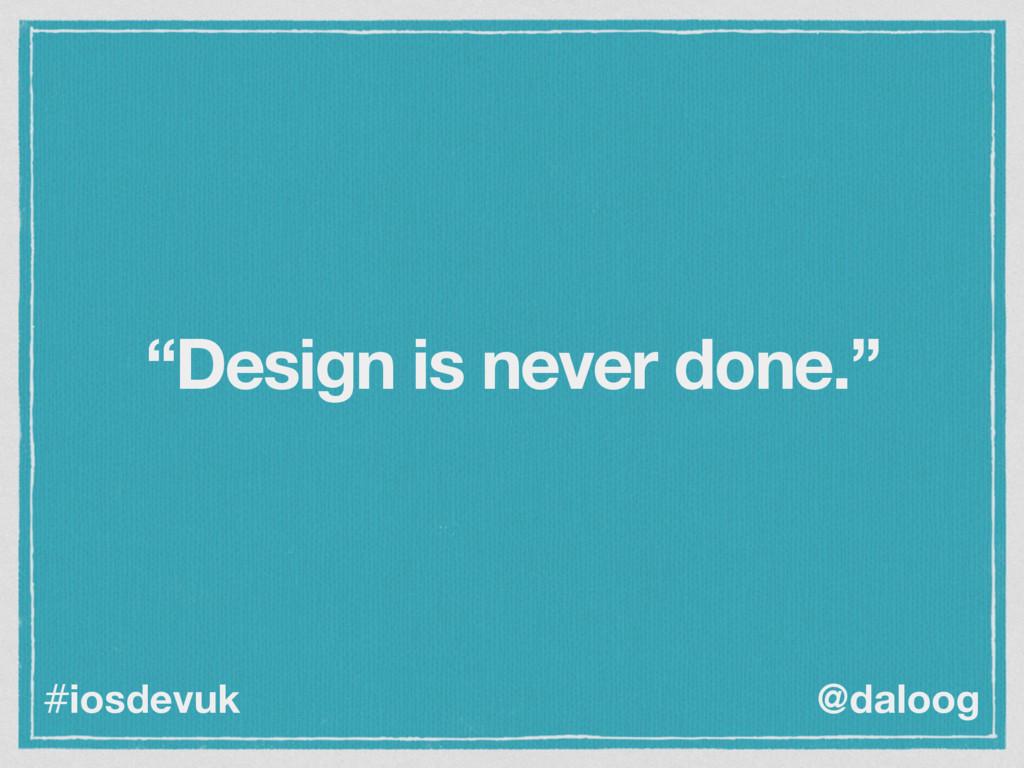 "@daloog #iosdevuk ""Design is never done."""