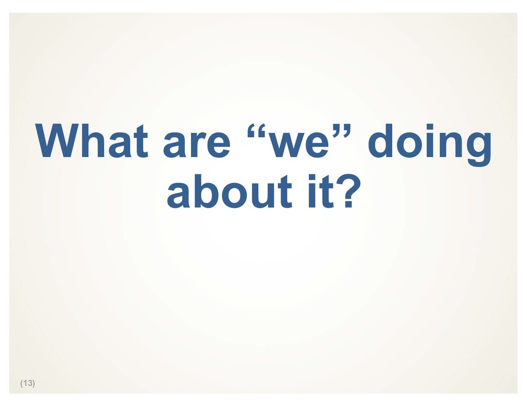 "(13) What are ""we"" doing about it?"