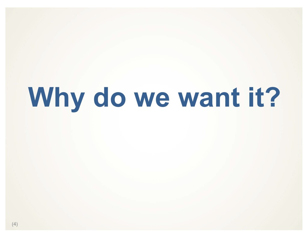 (4) Why do we want it?