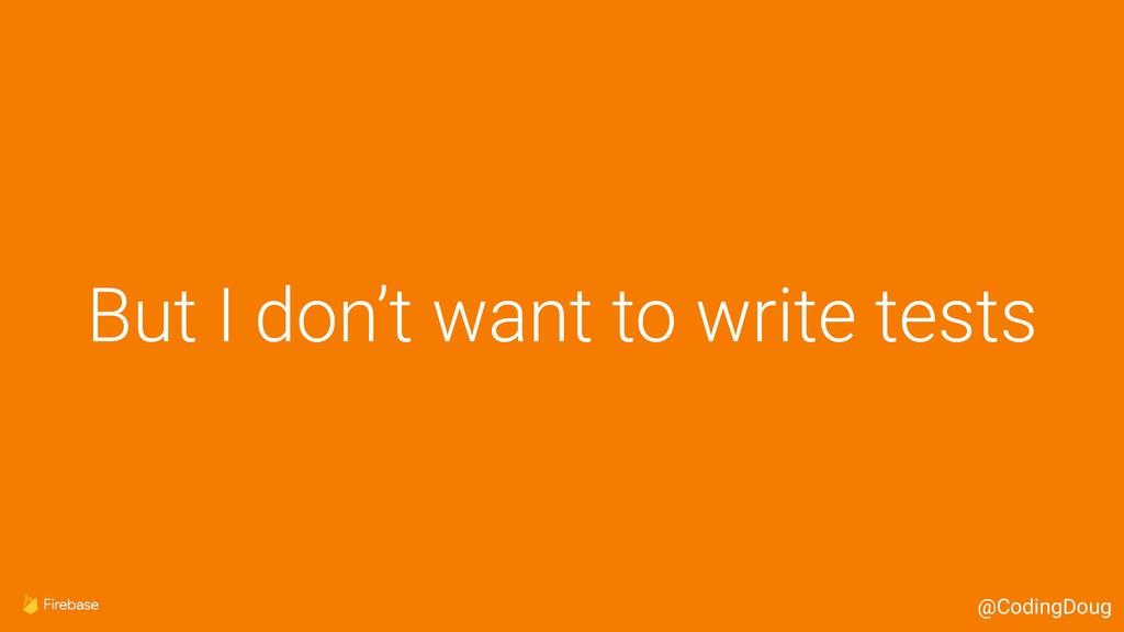 But I don't want to write tests @CodingDoug