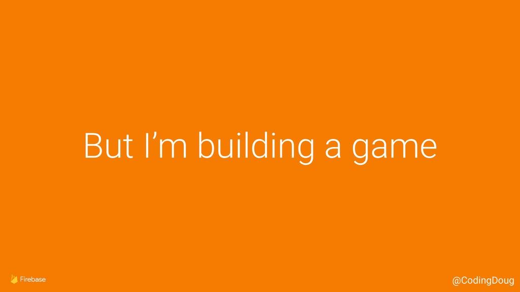 But I'm building a game @CodingDoug
