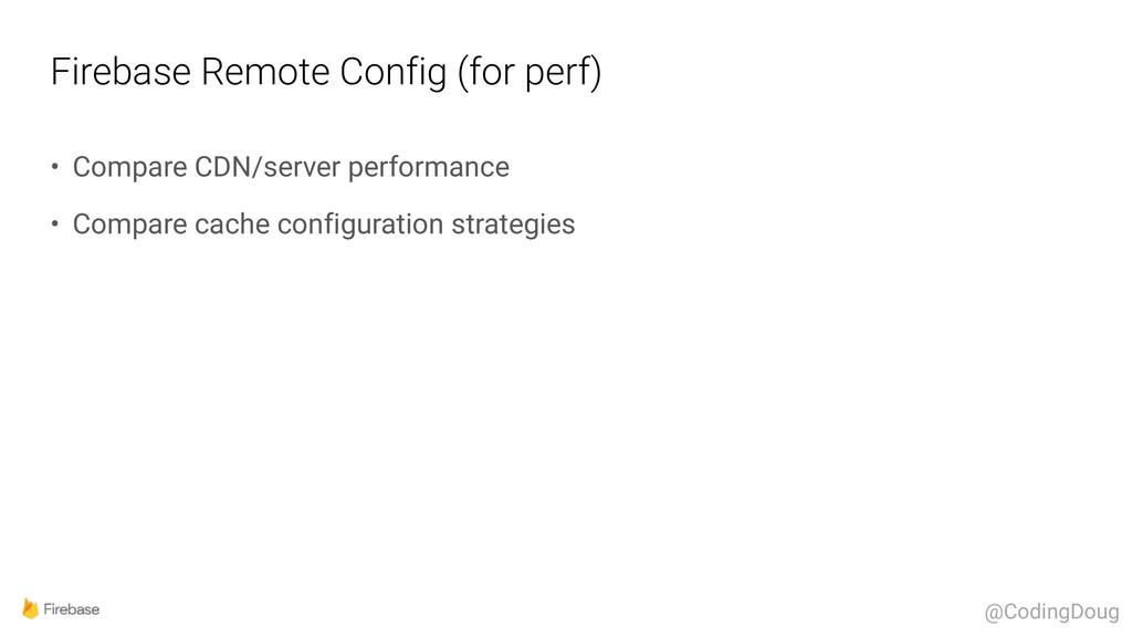 Firebase Remote Config (for perf) • Compare CDN...