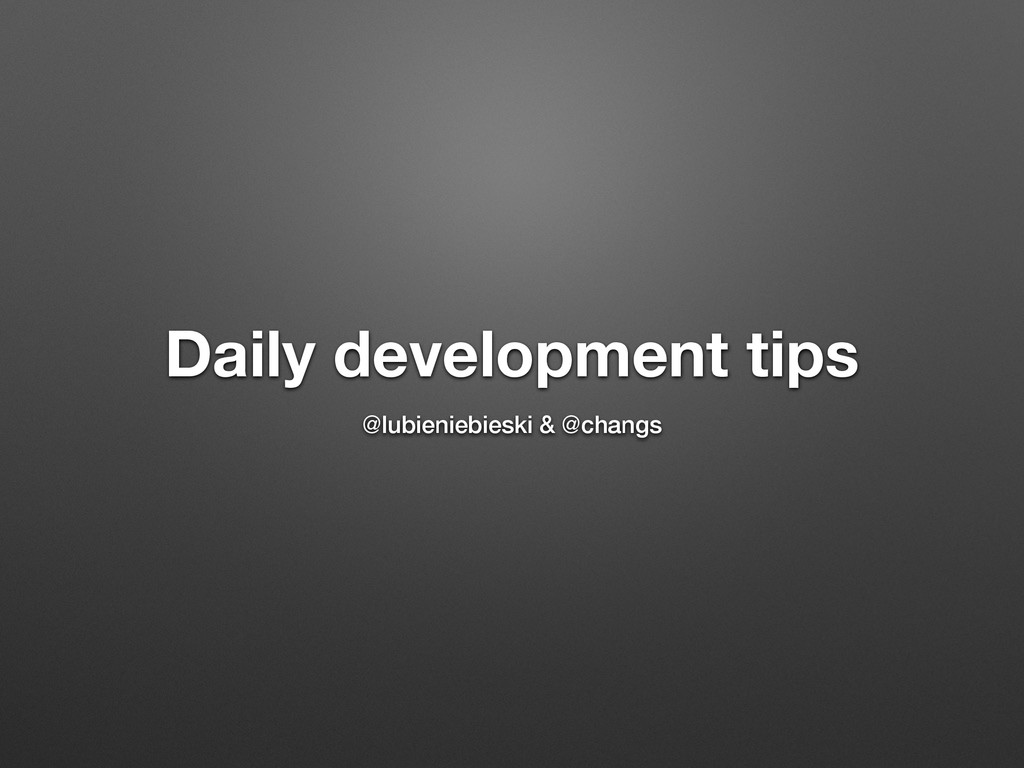 Daily development tips @lubieniebieski & @changs