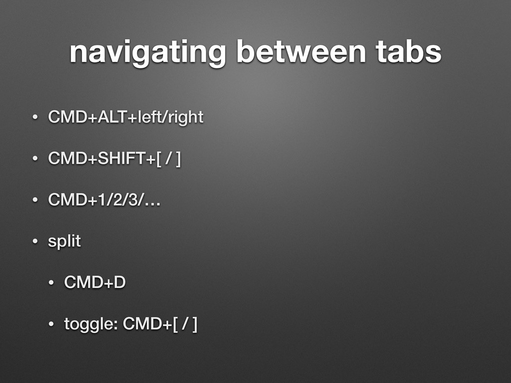 navigating between tabs • CMD+ALT+left/right • ...
