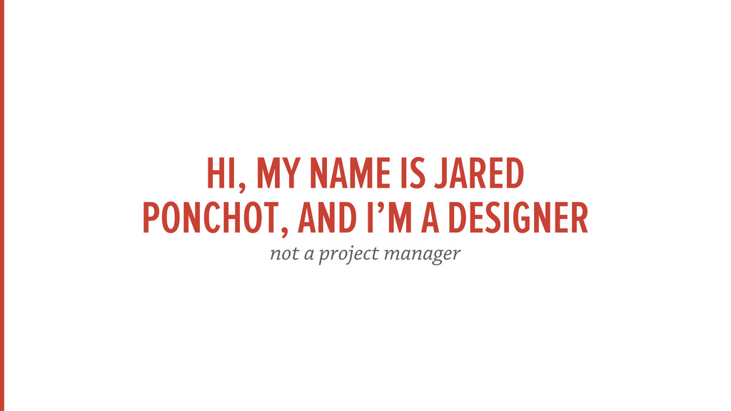 HI, MY NAME IS JARED PONCHOT, AND I'M A DESIGNE...
