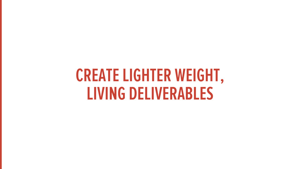 CREATE LIGHTER WEIGHT, LIVING DELIVERABLES