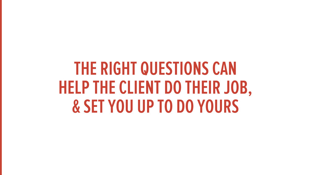 THE RIGHT QUESTIONS CAN HELP THE CLIENT DO THEI...
