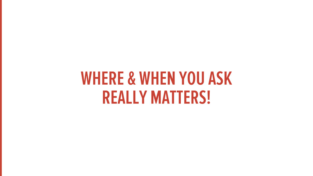 WHERE & WHEN YOU ASK REALLY MATTERS!