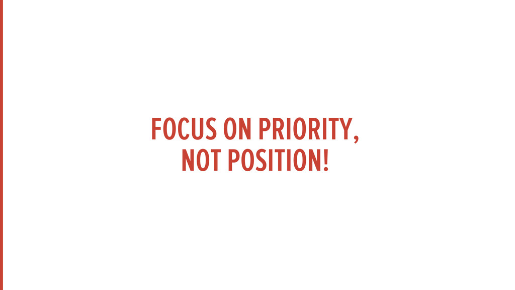 FOCUS ON PRIORITY, NOT POSITION!