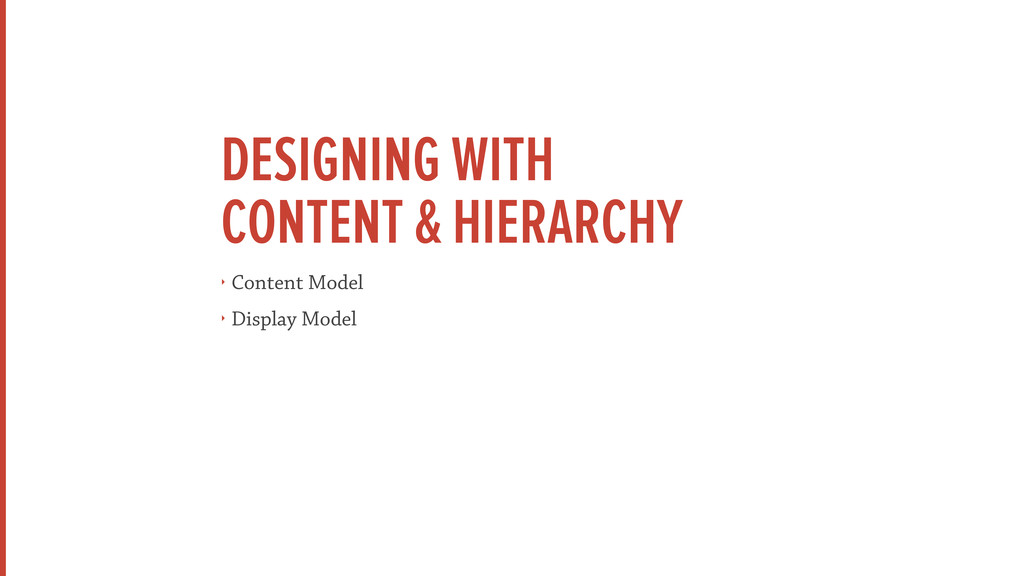 DESIGNING WITH CONTENT & HIERARCHY ‣ Content Mo...