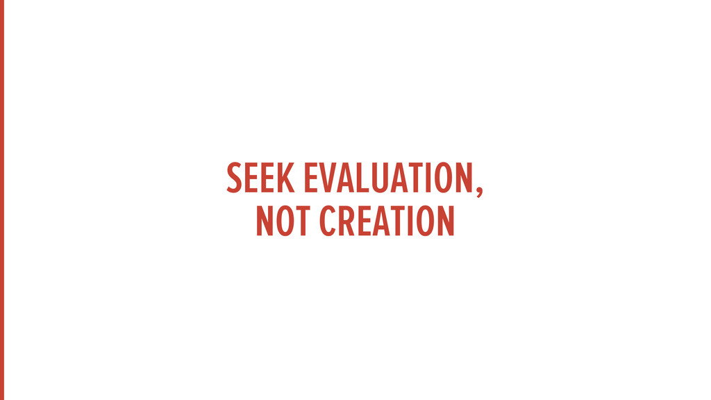SEEK EVALUATION, NOT CREATION