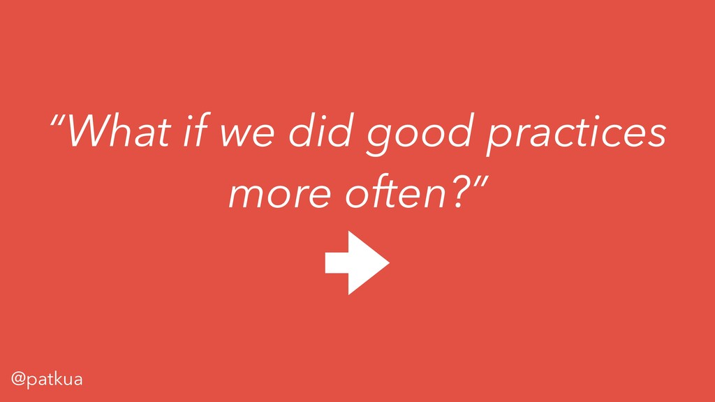 "@patkua ""What if we did good practices more oft..."