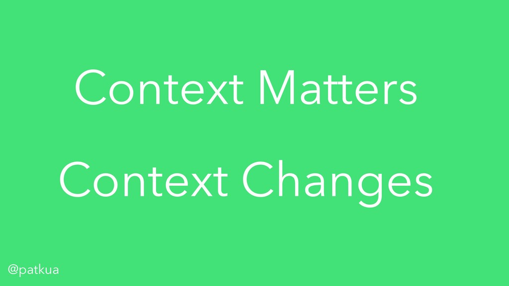 @patkua Context Matters Context Changes