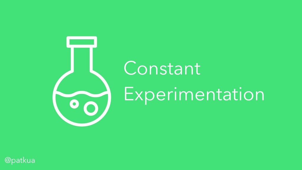 @patkua Constant Experimentation