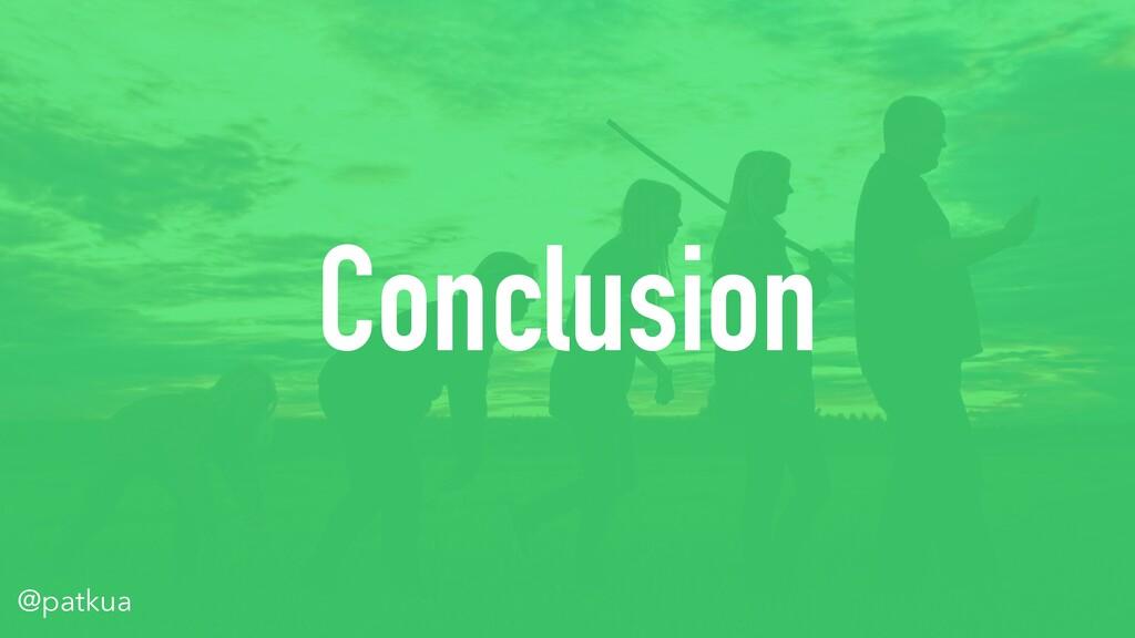 @patkua Conclusion @patkua
