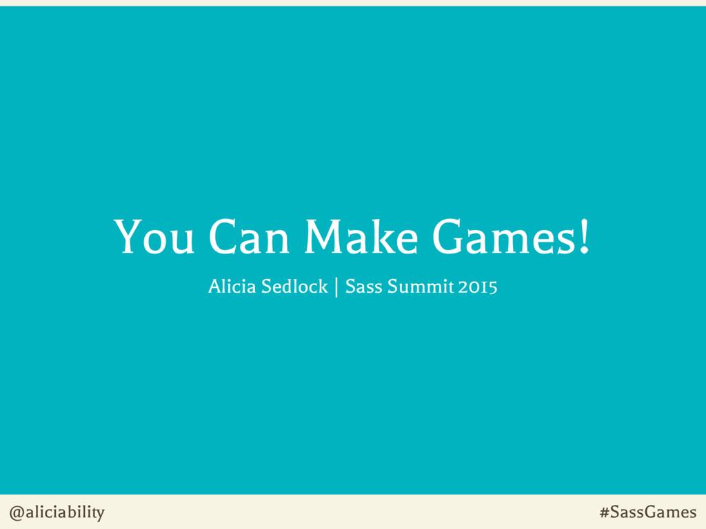 @aliciability #SassGames You Can Make Games! Al...