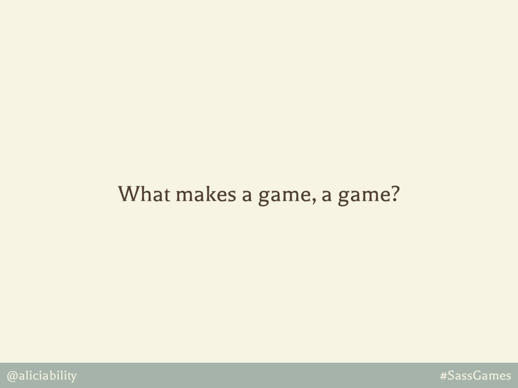 @aliciability #SassGames What makes a game, a g...