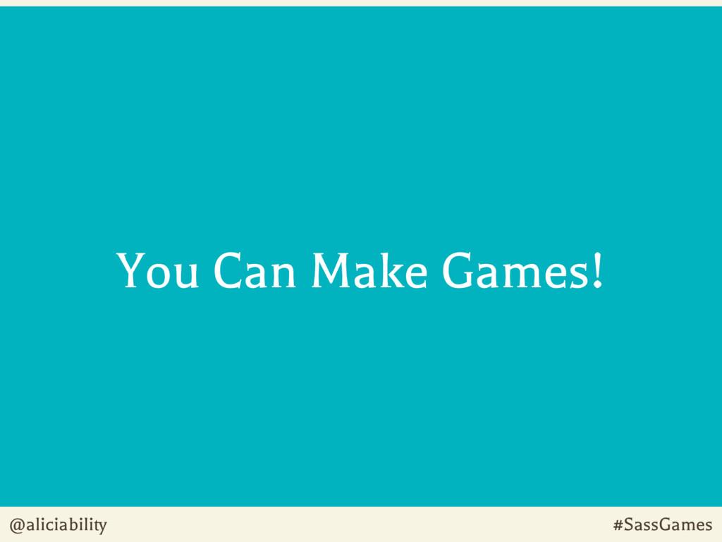 @aliciability #SassGames You Can Make Games!