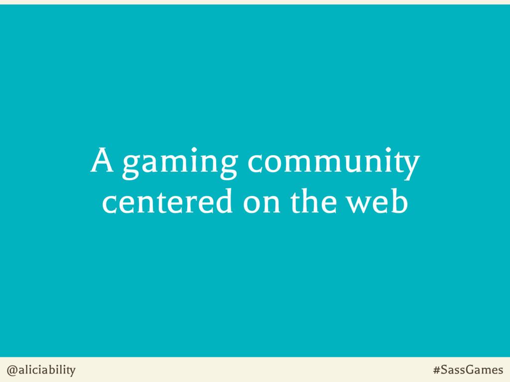 @aliciability #SassGames A gaming community cen...