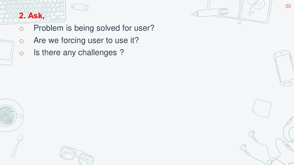 2. Ask, o Problem is being solved for user? o A...